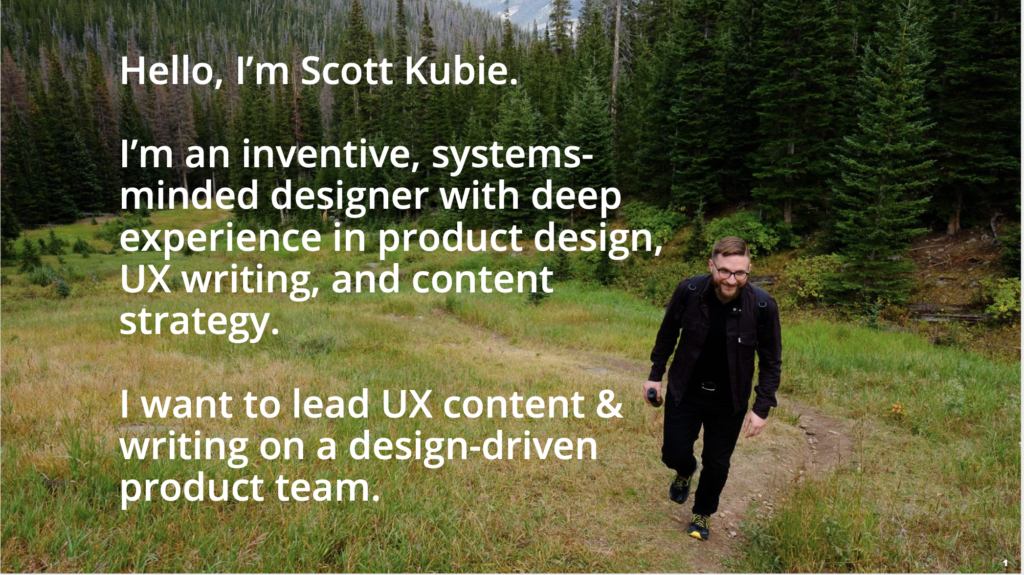Text laid out over a photograph of the author hiking up a hill. The text reads: Hello, I'm Scott Kubie. I'm an inventive, systems-minded designer with deep experience in product design, UX writing, and content strategy. I want to lead UX content & writing on a design-driven product team.