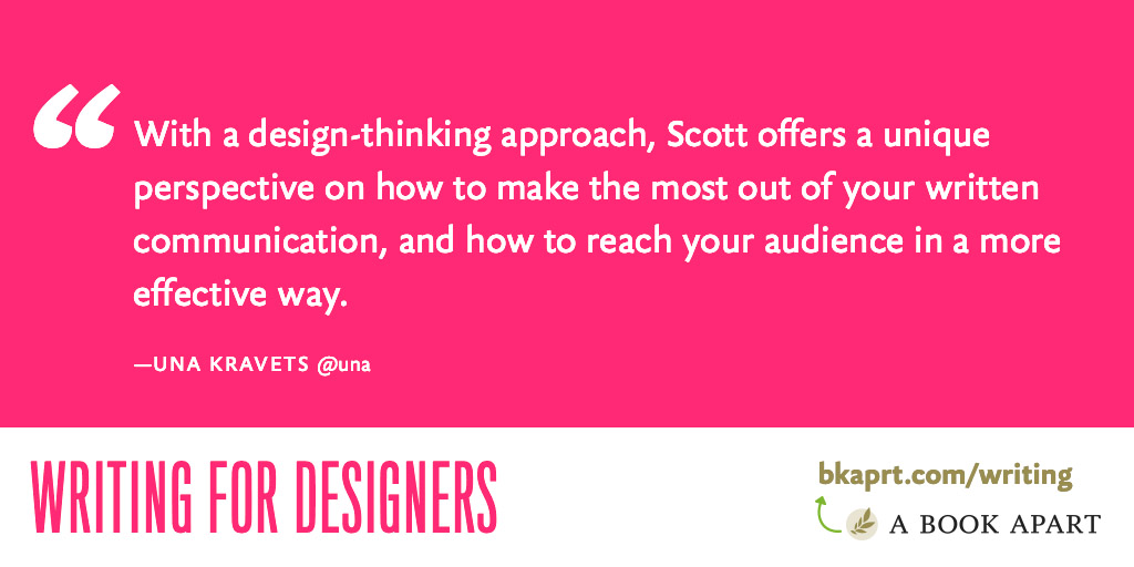 With a design-thinking approach, Scott offers a unique perspective on how to make the most out of your written communication, and how to reach your audience in a more effective way. - Una Kravets
